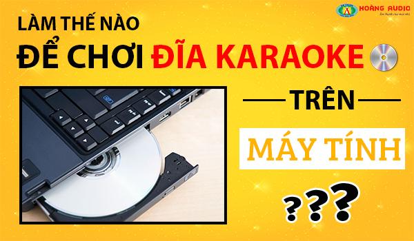 Làm Thế Nào Để Chơi Đĩa Karaoke Trên Máy Tính, Tư Vấn Karaoke