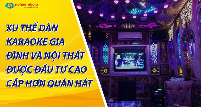Xu thế Dàn karaoke gia đình Và Nội thất được đầu tư Cao cấp Chất hơn quán Hát