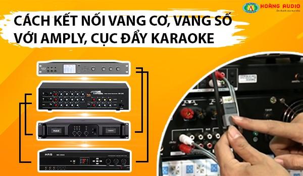 Cách kết nối vang số, vang cơ với Amply & cục đẩy hát karaoke