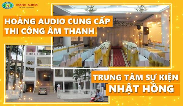 Hoàng Audio cung cấp thi công âm thanh Trung tâm sự kiện Nhật Hồng