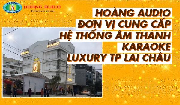 Hoàng Audio đơn vị thi công hệ thống âm thanh Karaoke Luxury TP Lai Châu