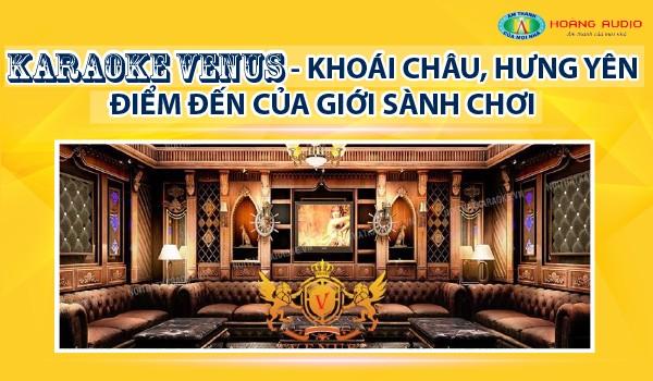 Lắp đặt Karaoke VeNus Khoái Châu Hưng Yên điểm đến của giới sành chơi