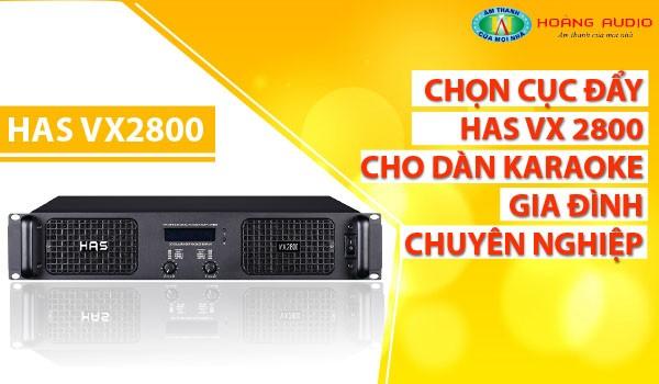 Chọn cục đẩy HAS VX 2800 cho dàn karaoke gia đình chuyên nghiệp