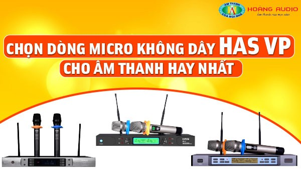 Chọn dòng micro không dây HAS VP cho âm thanh hay nhất