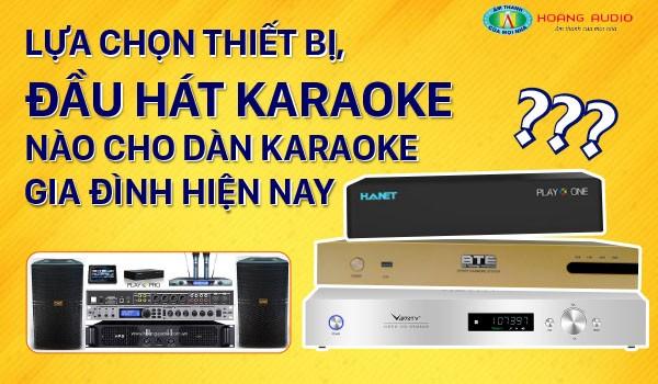 Lựa chọn thiết bị, đầu hát karaoke nào cho Dàn karaoke gia đình hiện nay?