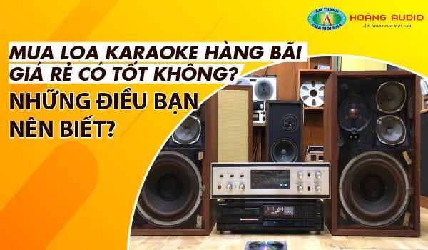 Mua Loa karaoke hàng bãi giá rẻ có tốt không? Những điều bạn nên biết