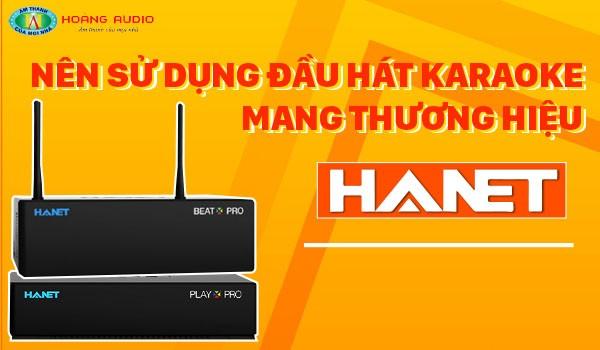 Nên sử dụng đầu hát karaoke mang thương hiệu Hanet