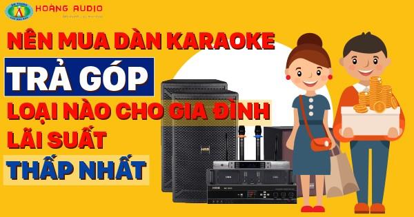 Nên Mua Dàn Karaoke Trả Góp Loại Nào Cho Gia Đình Lãi Suất Thấp Nhất
