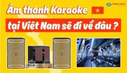 Âm Thanh Karaoke Tại Việt Nam Sẽ Đi Về Đâu